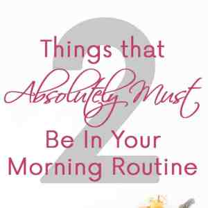 2 Things that Absolutely Must Be In Your Morning Routine