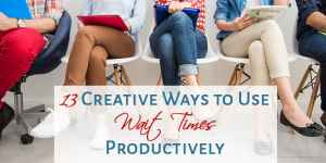 13 Creative Ways to Use Wait Times Productively