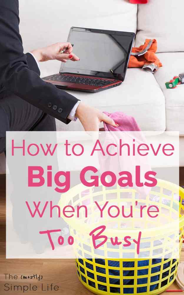 How to Accomplish Goals When You're Busy | I'm too busy to get ahead | I don't have time for goals | How to make your dreams a reality | Find the time to work on your goals.