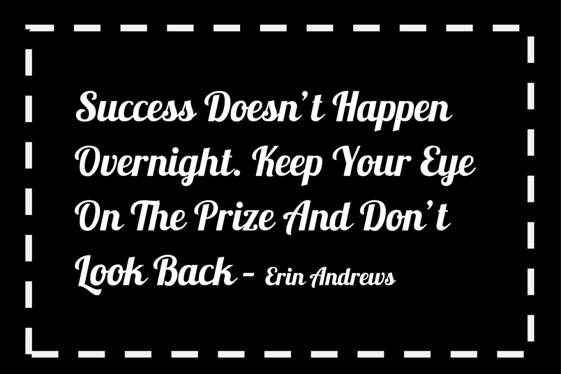 success doesn't happen overnight. keep your eye on the prize and don't look back - Erin Andrews quote to kickstart weight loss