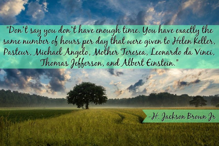 """""""Don't say you don't have enough time. You have exactly the same number of hours per day that were given to Helen Keller, Pasteur, Michael Angelo, Mother Teresea, Leonardo da Vinci, Thomas Jefferson, and Albert Einstein.""""- H. Jackson Brown Jr"""