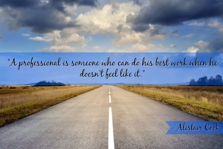 """""""A professional is someone who can do his best work when he doesn't feel like it."""" - Alistair Cook"""