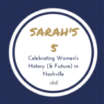 Sarah's 5 – Celebrating Women's History (& future) in Nashville