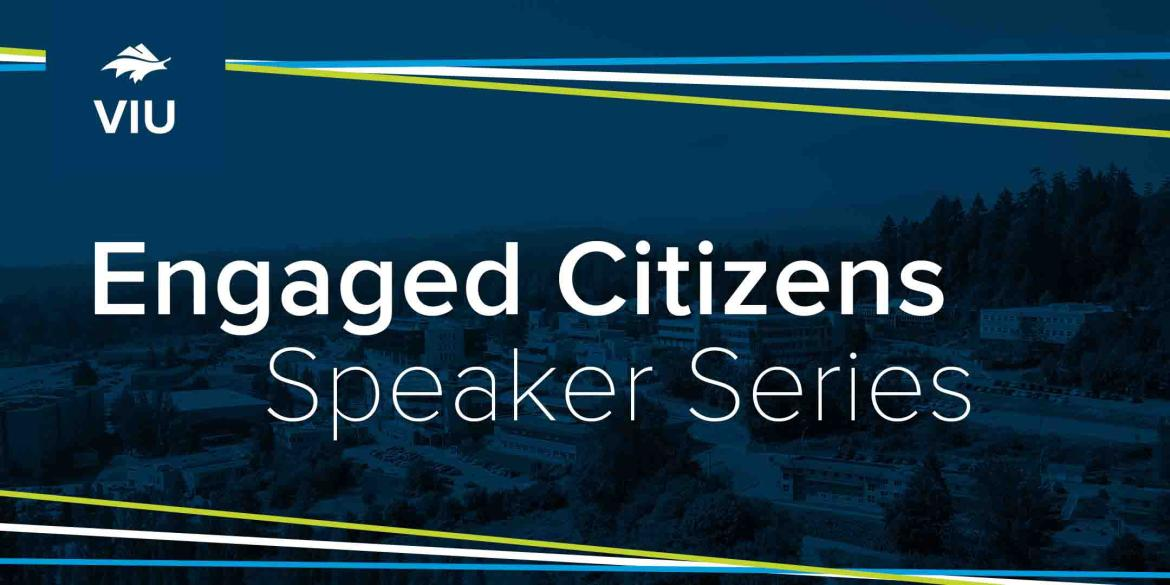 A graphic from VIU reading Engaged Citizen Speaker Series