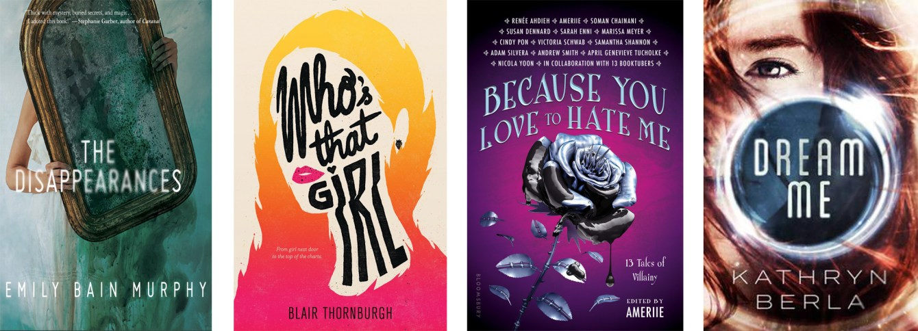 The Disappearances by Emily Bain Murphy, Who's That Girl by Blair Thornburgh, Because You Love to Hate Me: 13 Tales of Villainy, Dream Me by Kathryn Berla