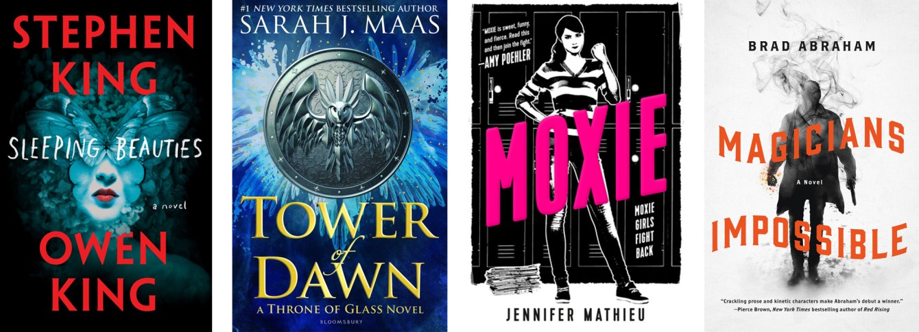 Sleeping Beauties by Stephen King and Owen King, Tower of Dawn by Sarah J Maas, Moxie by Jennifer Mathieu, Magicians Impossible by Brad Abraham