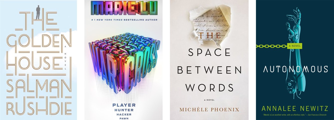 The Golden House by Salman Rushdie, Warcross by Marie Lu, The Space Between Words by Michele Phoenix, Autonomous by Annalee Newitz