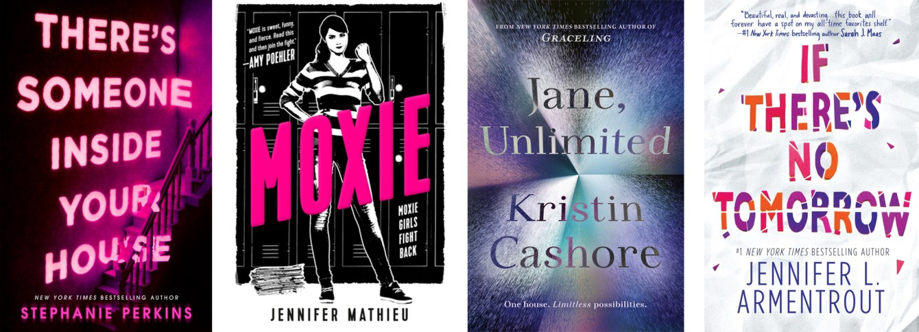 There's Someone Inside Your House by Stephanie Perkins, Moxie by Jennifer Mathieu, Jane Unlimited by Kristin Cashore, If There's No Tomorrow by Jennifer L. Armentrout