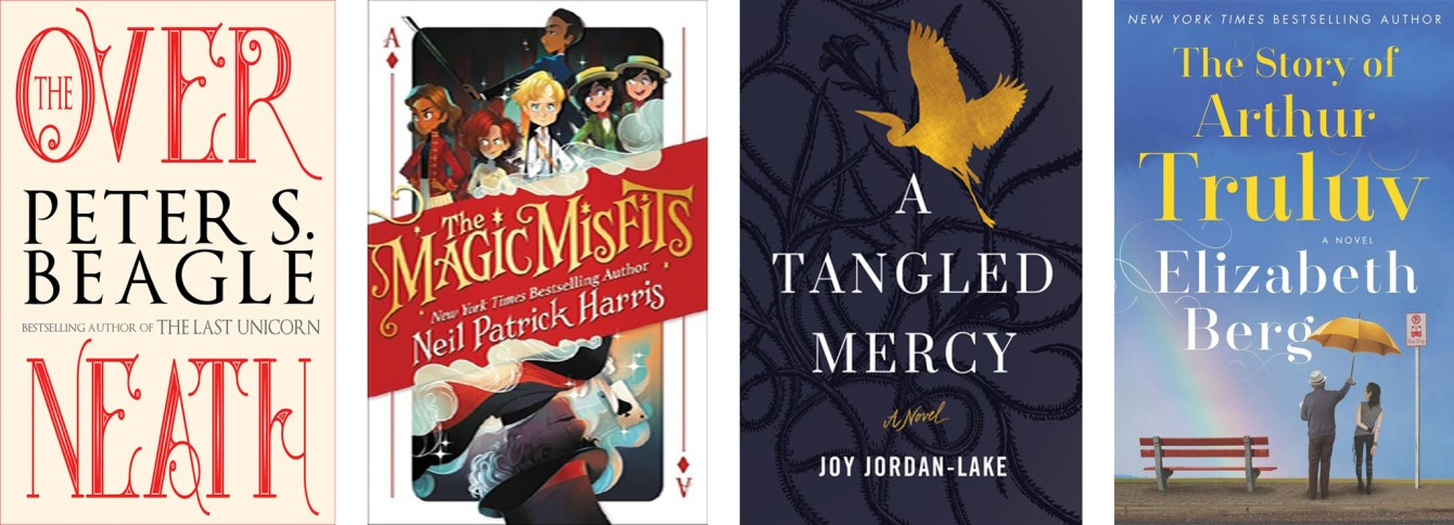 The Overneath by Peter S. Beagle, The Magic Misfits by Neil Patrick Harris, A Tangled Mercy by Joy Jordan-Lake, The Story of Arthur Truluv by Elizabeth Berg