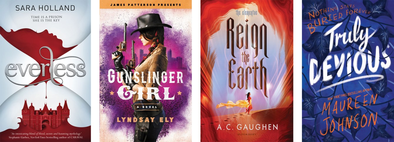 Everless by Sara Holland, Gunslinger Girl by Lyndsay Ely, Reign The Earth by A.C. Gaughen, Truly Devious by Maureen Johnson