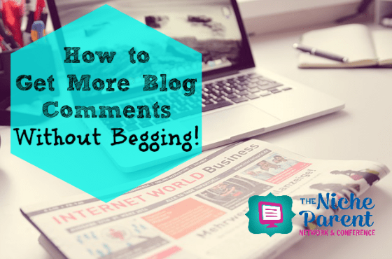 How to Get More Blog Comments Without Begging ~ TheNicheParent.com