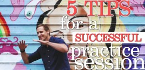 5 Tips for a Successful Practice Session