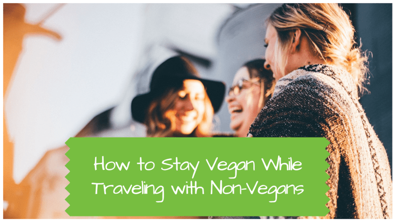 How to Stay Vegan while Traveling with Non-Vegans