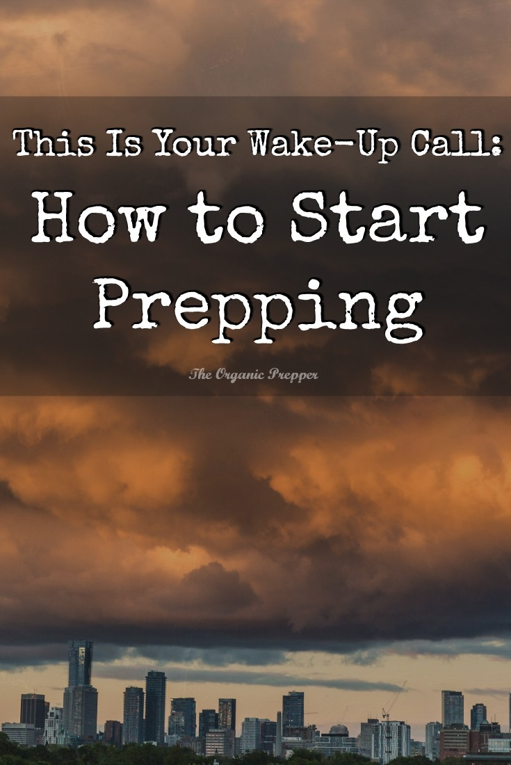 Wake-Up Call: If you\'ve been through (or watched) something that has encouraged you to prep, here\'s what you need to do to start prepping