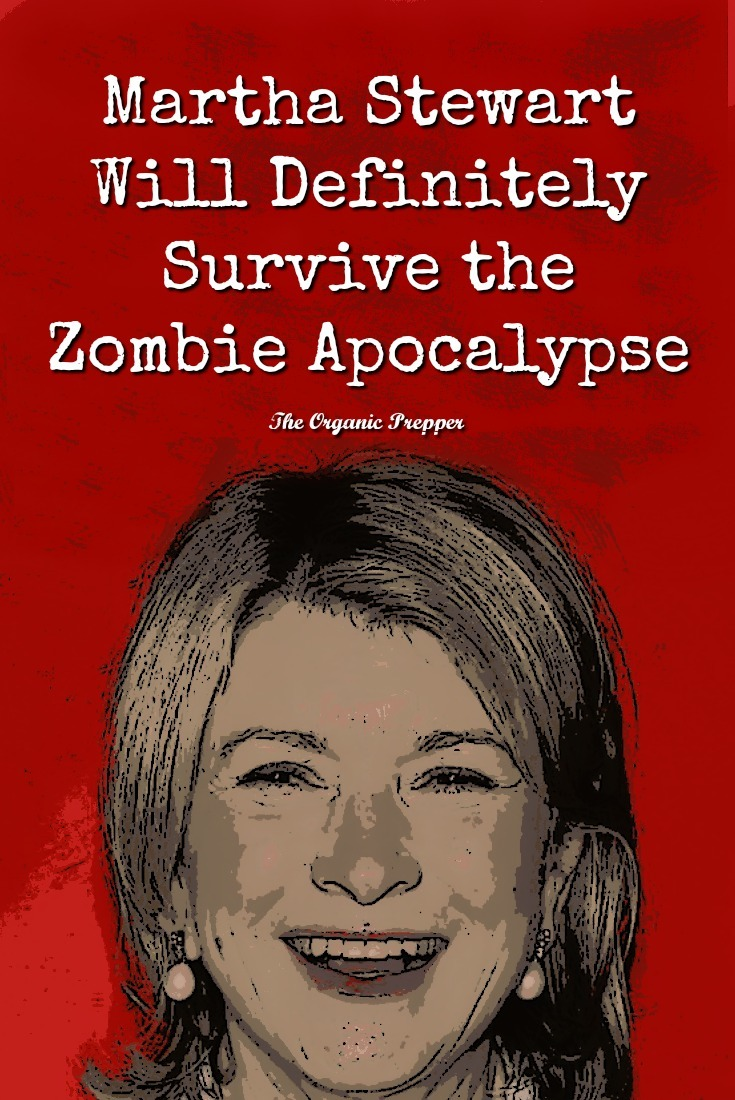 Martha Stewart is better prepared than just about anyone to survive the Zombie Apocalypse. She has mad skills, abundant knowledge, and a survivor's mindset. | The Organic Prepper