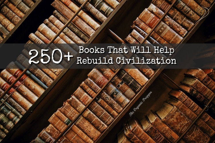 250+ Books That Will Help Rebuild Civilization - The Organic Prepper