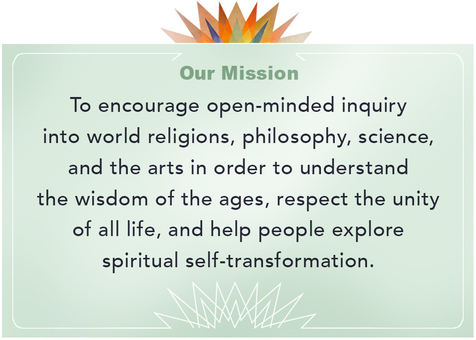 Theosophical Society - Mission Statement.  To encourage open-minded inquiry into world relgions, philosophy, science and the arts in order to understand the wisdom of the ages, respect the unity of all life, and help people explore spiritual self-transformation.