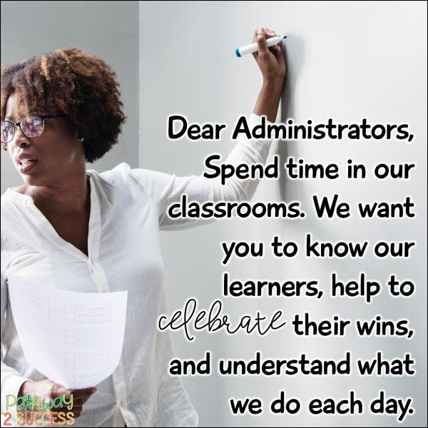 Dear Administrators, Spend time in our classrooms. We want you to know our learners, help to celebrate their wins, and understand what we do each day.