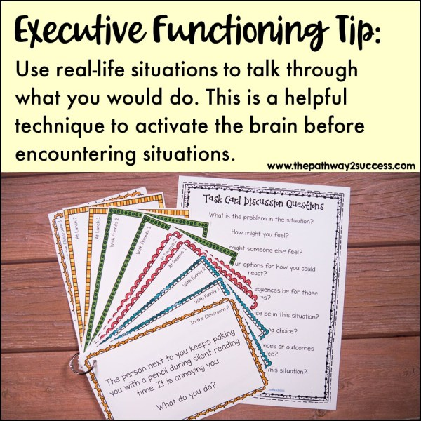 "Talk through ""what would you do?"" situations. Use real-life situations to talk through what you would do. This is a helpful technique to activate the brain before encountering situations. Come up with your own scenarios or use these problem-solving cards to get started."