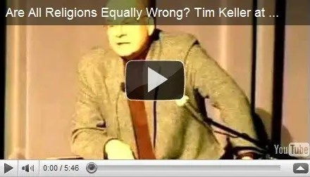 Tim Keller at The Veritas Forum – Are All Religions Equally Wrong?