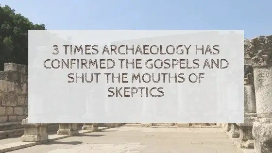 3 times archaeology has confirmed the Gospels and shut the mouths of skeptics