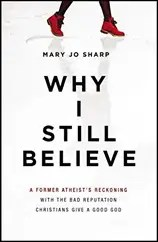 Why I Still Believe: A Former Atheist's Reckoning with the Bad Reputation Christians Give a Good God by Mary Jo Sharp $1.99