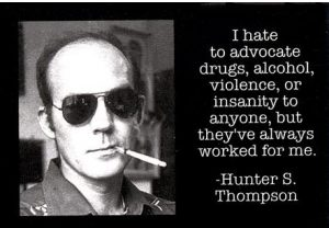 Hunter S Thompson:l I hate to advocate drugs, alcohol, violence, or insanity to anyone, but they've always worked for me.