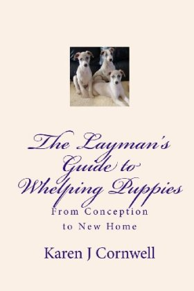 The Layman's Guide to Whelping Puppies: From Conception to New Home