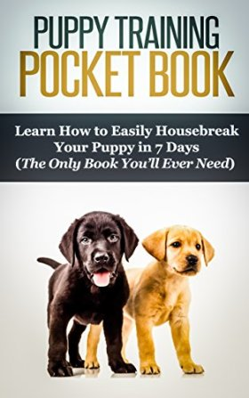 Puppy Training PocketBook: Learn How to Easily Housebreak Your Puppy in 7 Days (The Only Book You'll Ever Need): Puppy Care, Pet Training, Dog Training, … Place, Puppy Training, Crate Training 1)