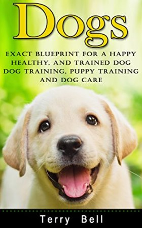 Dogs: Exact Blueprint for a Happy, Healthy, and Trained Dog – Dog Training, Puppy Training & Dog Care (Dog Food, Dog Nutrition, Healthy Dog, Obedience Training, Animal Care, Dog Health, Puppy Care)