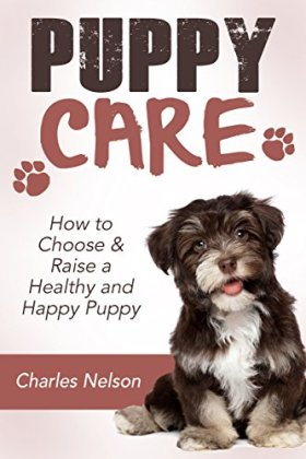 Puppy Care: How to Choose & Raise a Healthy and Happy Puppy (Dog Care and Training Book 1)