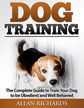 Dog Training : The Complete Guide To Train Your Dog To Be Obedient And Well Behaved: (Dog Training, Puppy Training, Pet Training, Dog Training Tips, How to Train a Dog, Dog Obedience Training)