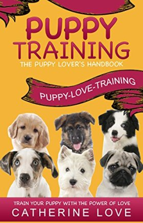 Puppy Training: Puppy-Love-Training: The Puppy Lover's Handbook ~Train Your Puppy With The Power Of Love! (Puppy Training, Dog Training, Puppy Housebreaking, Puppy Love)