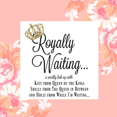 Royally Waiting (Link-up #10) – What's Up Wednesday