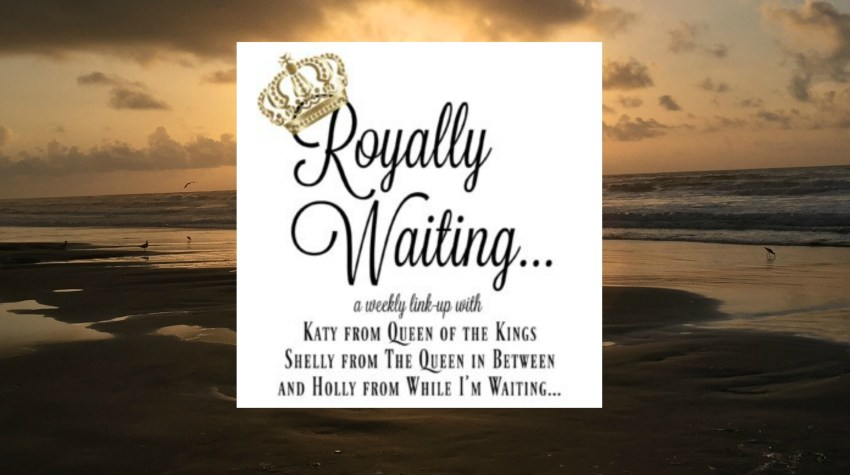 Royally Waiting (Link-up #14) – Memorial Day Weekend