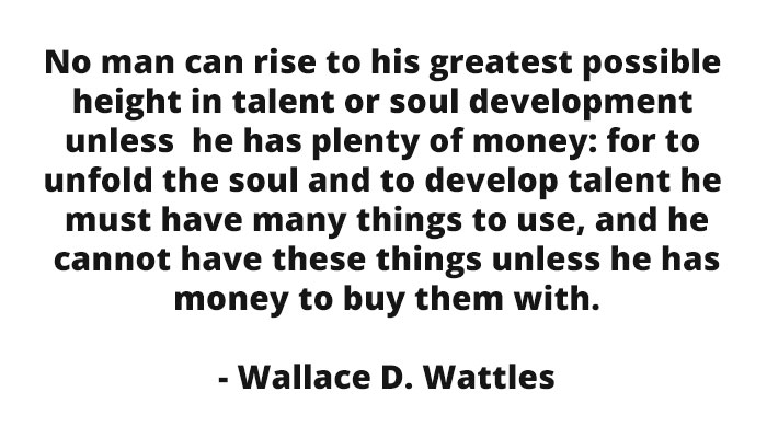No man can rise to his greatest possible height in talent or soul development unless he has plenty of money: for to unfold the soul and to develop talent he must have many things to use, and he cannot have these things unless he has money to buy them with. - Wallace D. Wattles