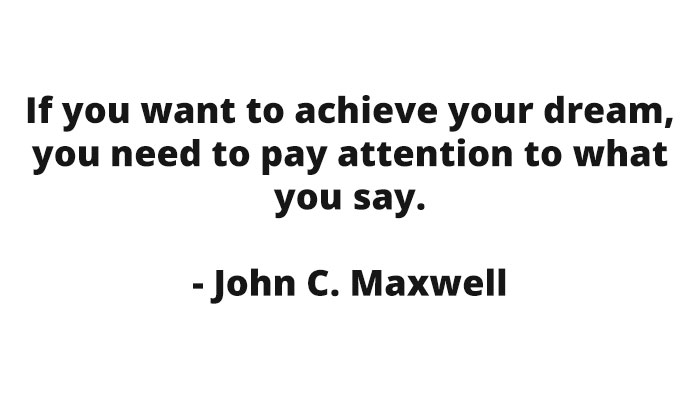 If you want to achieve your dream, you need to pay attention to what you say. - John C. Maxwell