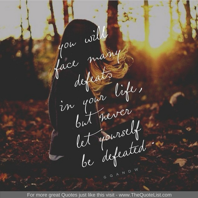 """""""You will face many defeats in your life, but never let yourself be defeated"""" - Unknown Author"""