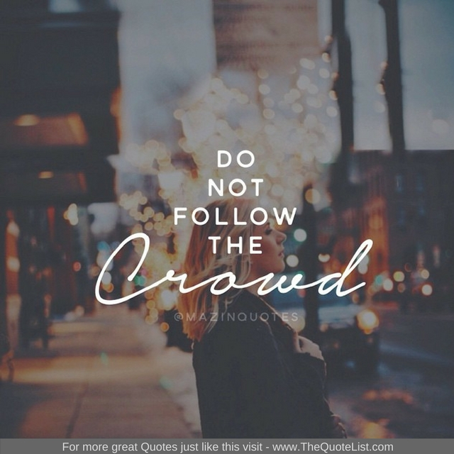 """Do not follow the crowd"" - Unknown Author"