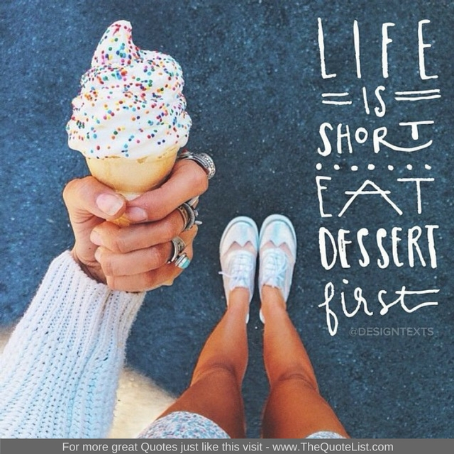 """Life is short, eat dessert first"" - Unknown Author"