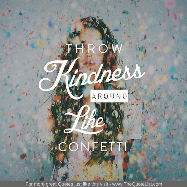 """Throw kindness around like confetti"""