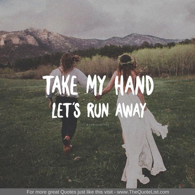 """Take my hand, lets run away"""