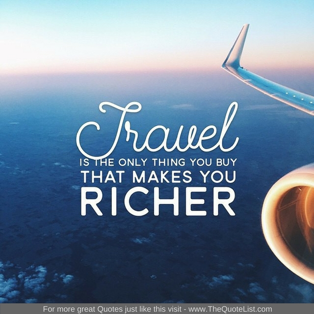 """""""Travel is the only thing you buy that makes you richer"""""""