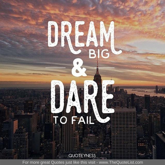 """""""Dream big and dare to fail"""""""