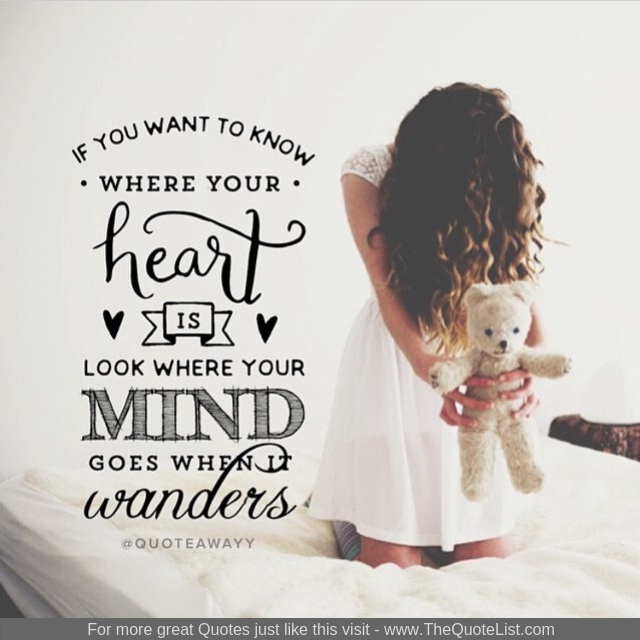 """If you want to know where your heart is, look where your mind goes when it wanders"""