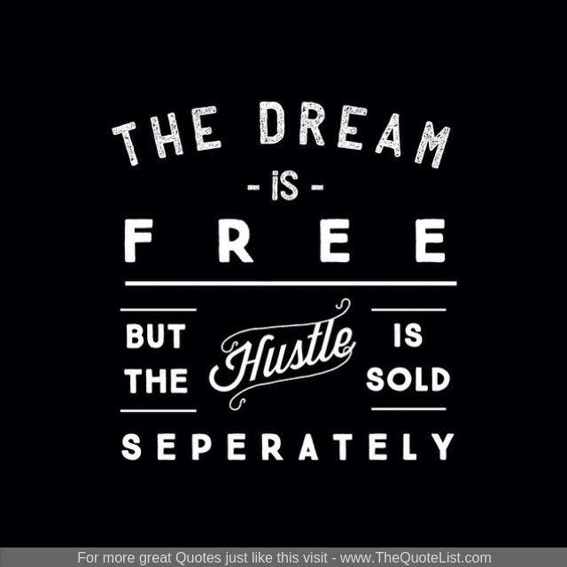 """The dream is free. The hustle is sold separately"""
