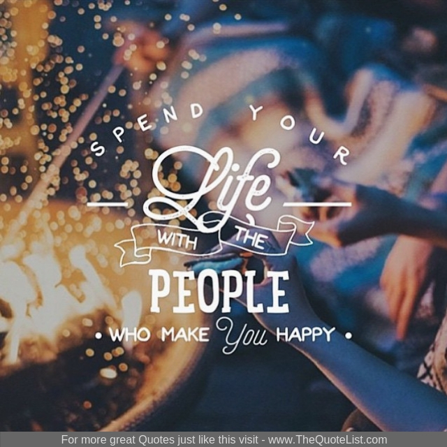 """""""Spend your life with people who make you happy"""""""