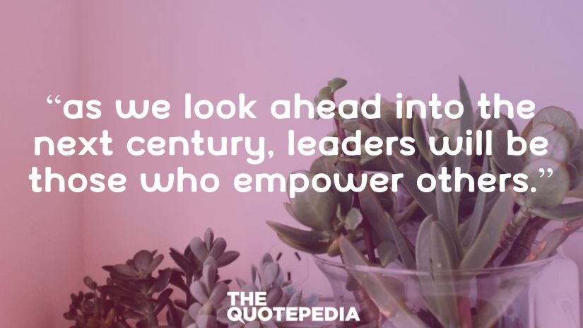 """As we look ahead into the next century, leaders will be those who empower others."""