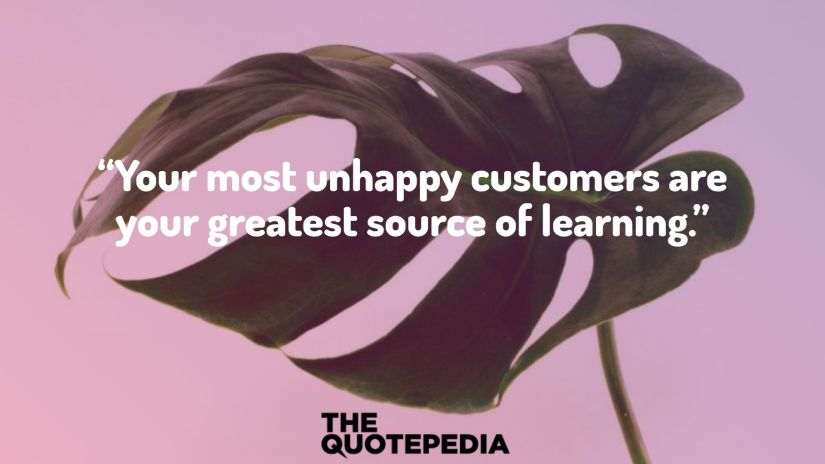 """Your most unhappy customers are your greatest source of learning."""