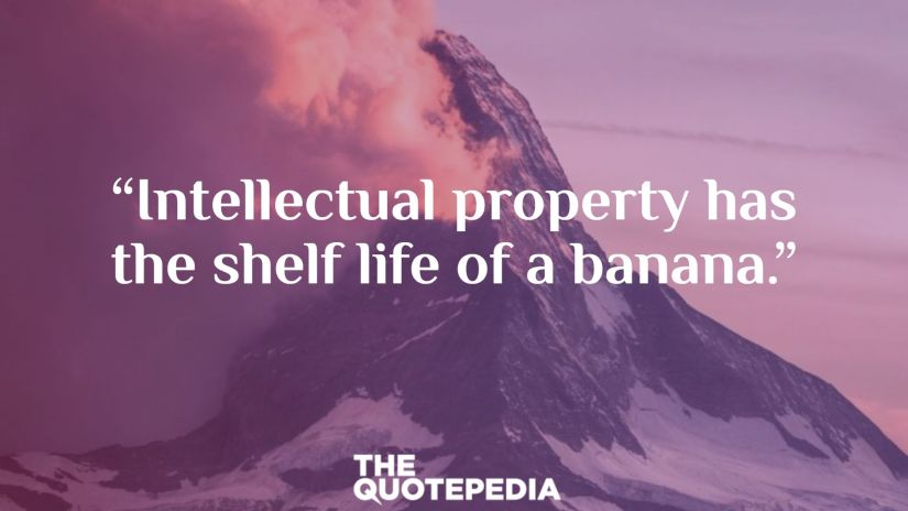 """Intellectual property has the shelf life of a banana."""